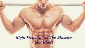 Right Steps To Get The Muscles You Want