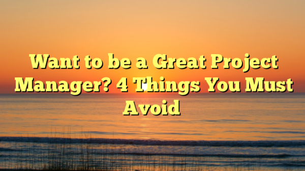 Want to be a Great Project Manager? 4 Things You Must Avoid