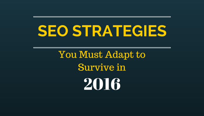 SEO Strategies You Must Adapt to Survive in 2016
